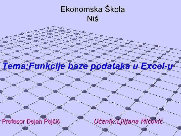 Ekonomska Škola                              NišTema:Funkcije baze podataka u Excel-uProfesor Dejan Pejčić          Učenik...