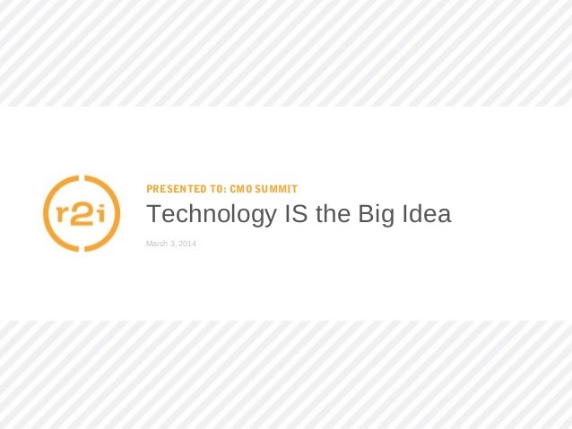 PRESENTED TO: CMO SUMMIT Technology IS the Big Idea March 3, 2014
