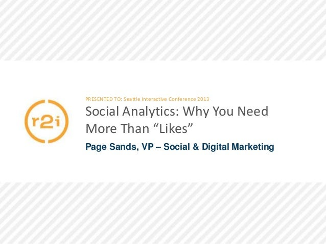 """PRESENTED TO: Seattle Interactive Conference 2013  Social Analytics: Why You Need More Than """"Likes"""" Page Sands, VP – Socia..."""