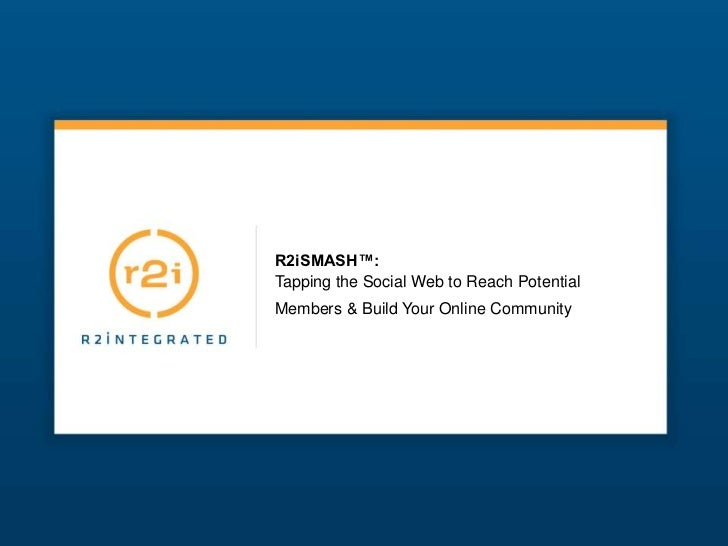 R2iSMASH™:Tapping the Social Web to Reach PotentialMembers & Build Your Online Community