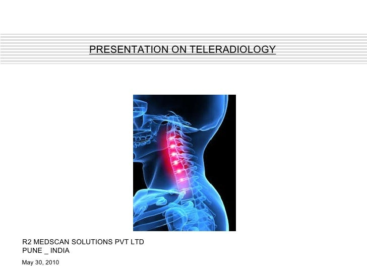 May 30, 2010 R2 MEDSCAN SOLUTIONS PVT LTD PUNE _ INDIA PRESENTATION ON TELERADIOLOGY
