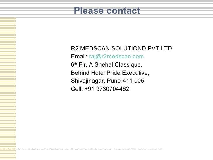 Please contact <ul><li>R2 MEDSCAN SOLUTIOND PVT LTD </li></ul><ul><li>Email:  [email_address] </li></ul><ul><li>6 th  Flr,...