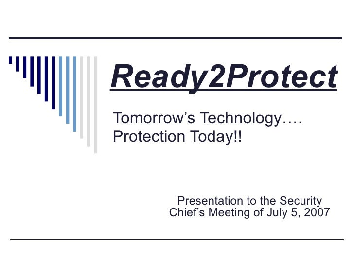 Tomorrow's Technology…. Protection Today!! Presentation to the Security Chief's Meeting of July 5, 2007 Ready2Protect