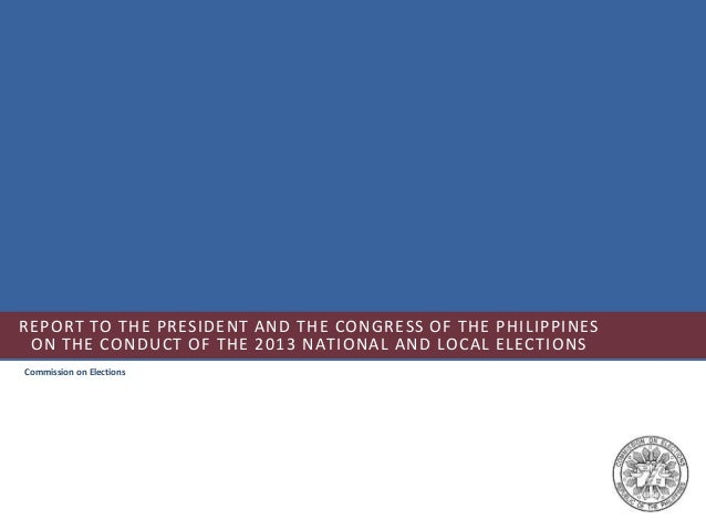 REPORT TO THE PRESIDENT AND THE CONGRESS OF THE PHILIPPINES ON THE CONDUCT OF THE 2013 NATIONAL AND LOCAL ELECTIONS Commis...