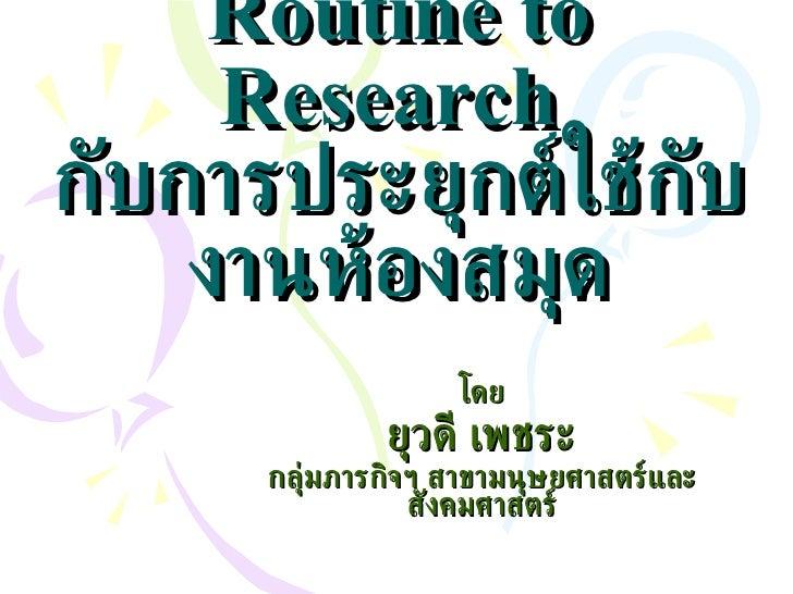 Routine to Research  กับการประยุกต์ใช้กับงานห้องสมุด โดย ยุวดี เพชระ กลุ่มภารกิจฯ สาขามนุษยศาสตร์และสังคมศาสตร์