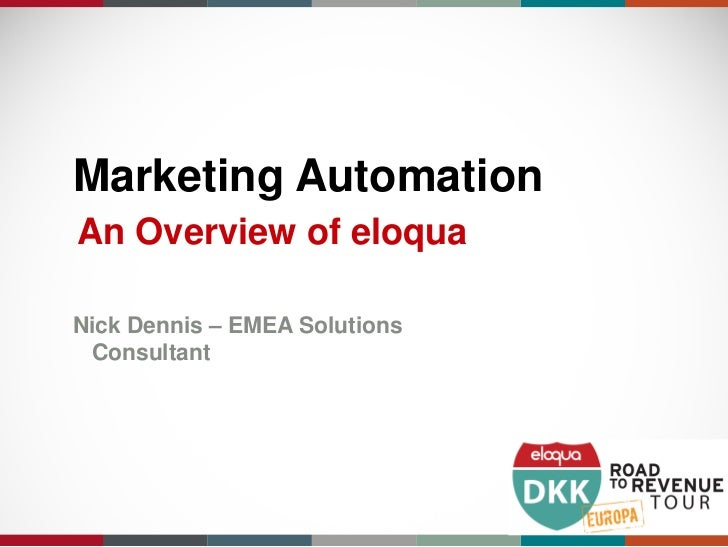 Marketing AutomationAn Overview of eloquaNick Dennis – EMEA Solutions Consultant