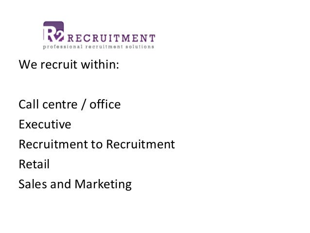 We recruit within: Call centre / office Executive Recruitment to Recruitment Retail Sales and Marketing