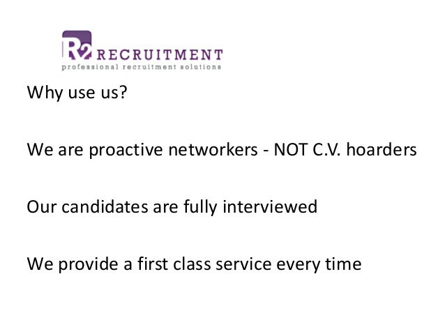 Why use us? We are proactive networkers - NOT C.V. hoarders Our candidates are fully interviewed We provide a first class ...