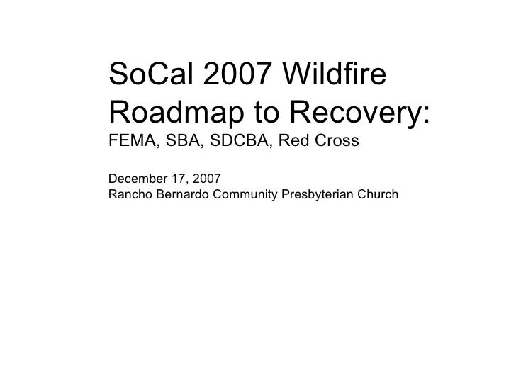SoCal 2007 Wildfire Roadmap to Recovery: FEMA, SBA, SDCBA, Red Cross December 17, 2007 Rancho Bernardo Community Presbyter...