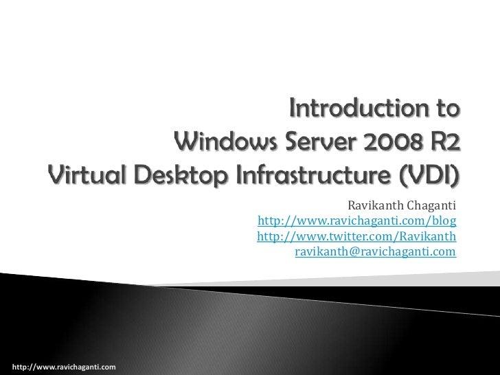 Introduction toWindows Server 2008 R2Virtual Desktop Infrastructure (VDI)<br />Ravikanth Chaganti<br />http://www.ravichag...