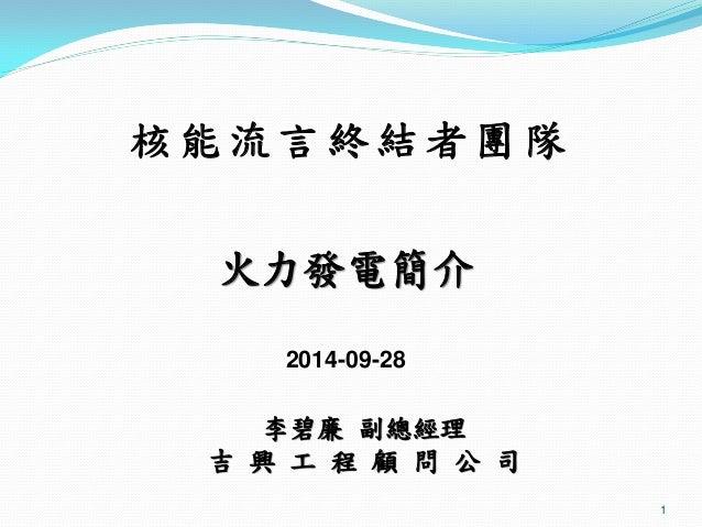 1  李碧廉 副總經理  吉 興 工 程 顧 問 公 司  火力發電簡介  2014-09-28  核能流言終結者團隊