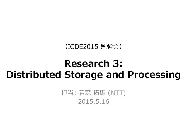 【ICDE2015  勉強会】 Research  3: Distributed  Storage  and  Processing 担当:  若若森  拓拓⾺馬  (NTT) 2015.5.16