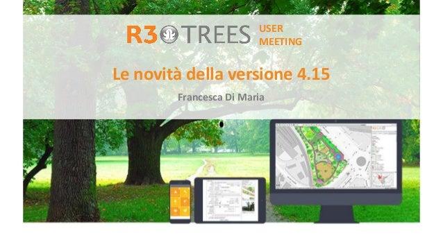 Le novità della versione 4.15 Francesca Di Maria USER MEETING