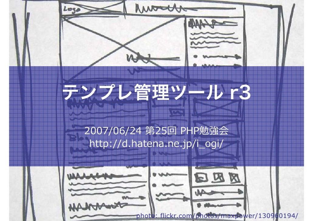 テンプレ管理ツール r3  2007/06/24 第25回 PHP勉強会   http://d.hatena.ne.jp/i_ogi/                photo: flickr.com/photos/maxpower/13096...
