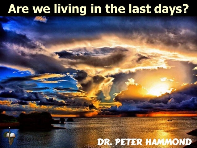 Are we living in the last days? Dr. Peter Hammond