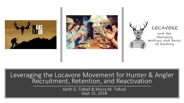 Leveraging the Locavore Movement for Hunter & Angler Recruitment, Retention, and Reactivation Keith G. Tidball & Moira M. ...