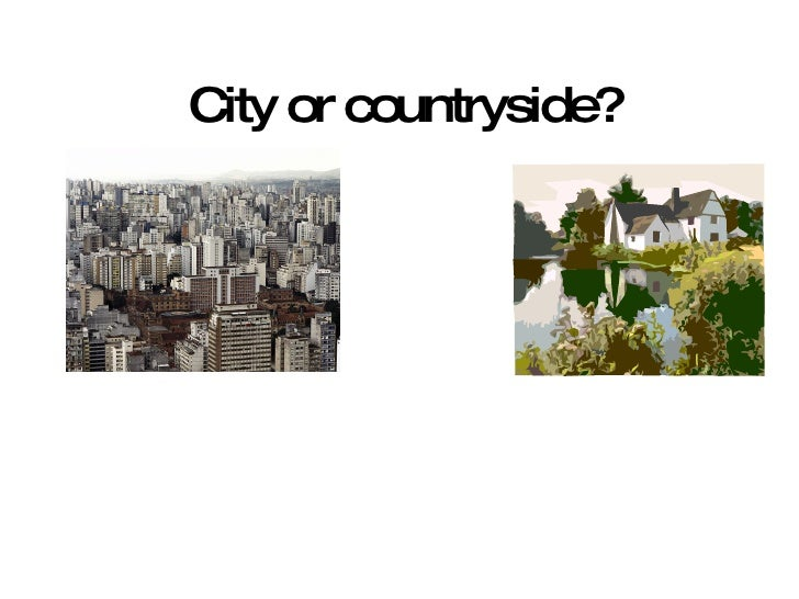 city vs countryside essay Some people think the country is the best place to live others think it is better to  live in a city what do you think where is the best place to live perhaps you.