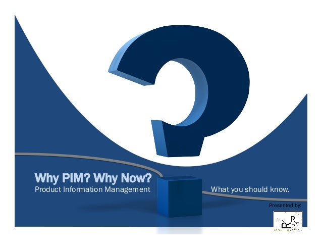 Why PIM? Why Now? Product Information Management What you should know. Presented by: