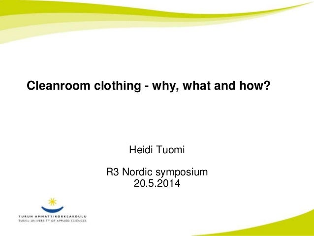 Cleanroom clothing - why, what and how?  Heidi Tuomi  R3 Nordic symposium  20.5.2014