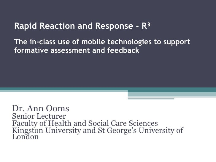 Rapid Reaction and Response - R³ The in-class use of mobile technologies to support formative assessment and feedback Dr. ...