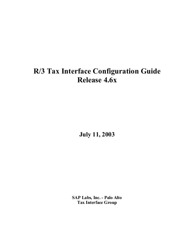 R/3 Tax Interface Configuration Guide Release 4.6x  July 11, 2003  SAP Labs, Inc. - Palo Alto Tax Interface Group