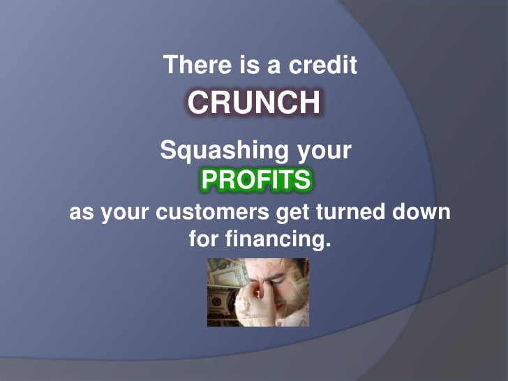 There is a credit <br />CRUNCH<br />Squashing your PROFITS<br />as your customers get turned down for financing.<br />