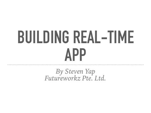 BUILDING REAL-TIME APP By Steven Yap Futureworkz Pte. Ltd.
