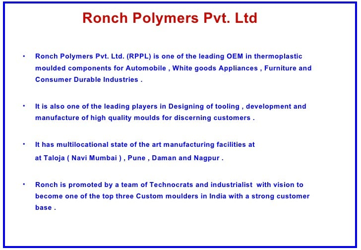 Ronch Polymers Pvt. Ltd <ul><li>Ronch Polymers Pvt. Ltd. (RPPL) is one of the leading OEM in thermoplastic moulded compone...