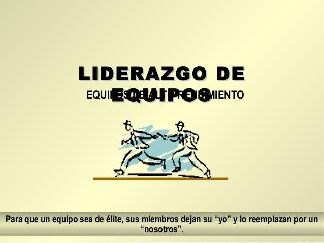 LIDERAZGO DELIDERAZGO DE EQUIPOSEQUIPOSEQUIPOS DE ALTO RENDIMIENTO Para que un equipo sea de élite, sus miembros dejan su ...