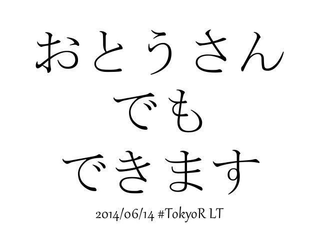 おとうさん でも できます 2014/06/14 #TokyoR LT