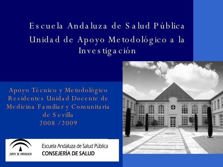 Apoyo Técnico y Metodológico Residentes Unidad Docente de Medicina Familiar y Comunitaria de Sevilla 2008 / 2009 Escuela A...