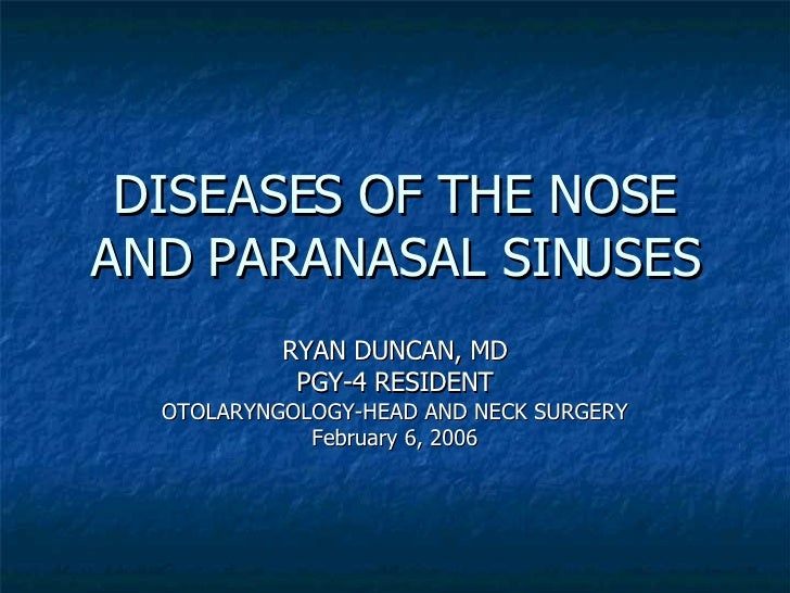 DISEASES OF THE NOSE AND PARANASAL SINUSES RYAN DUNCAN, MD PGY-4 RESIDENT OTOLARYNGOLOGY-HEAD AND NECK SURGERY February 6,...