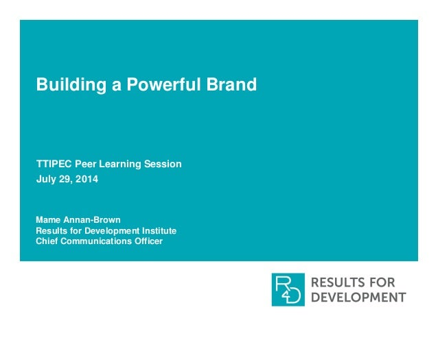 Building a Powerful Brand TTIPEC Peer Learning Session July 29, 2014 Mame Annan-Brown Results for Development Institute Ch...