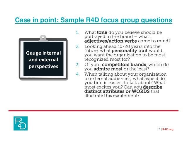 Case in point: Sample R4D focus group questions 1. What tone do you believe should be portrayed in the brand – what adject...