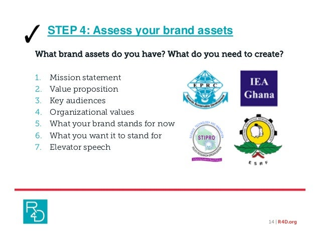 STEP 4: Assess your brand assets What brand assets do you have? What do you need to create? 1. Mission statement 2. Value ...