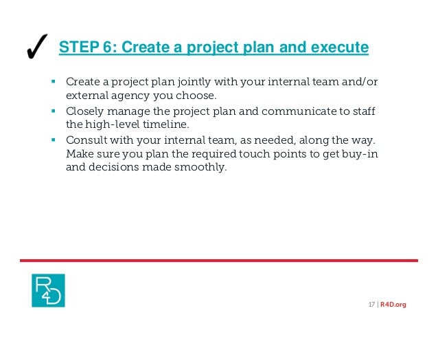 STEP 6: Create a project plan and execute  Create a project plan jointly with your internal team and/or external agency y...