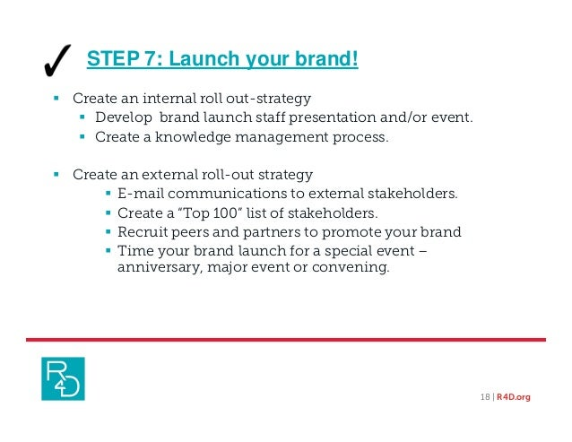 18 | R4D.org  Create an internal roll out-strategy  Develop brand launch staff presentation and/or event.  Create a kno...