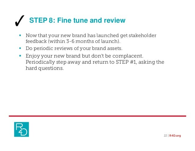 STEP 8: Fine tune and review  Now that your new brand has launched get stakeholder feedback (within 3-6 months of launch)...
