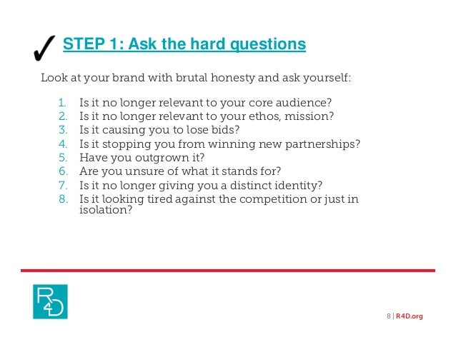 STEP 1: Ask the hard questions Look at your brand with brutal honesty and ask yourself: 1. Is it no longer relevant to you...