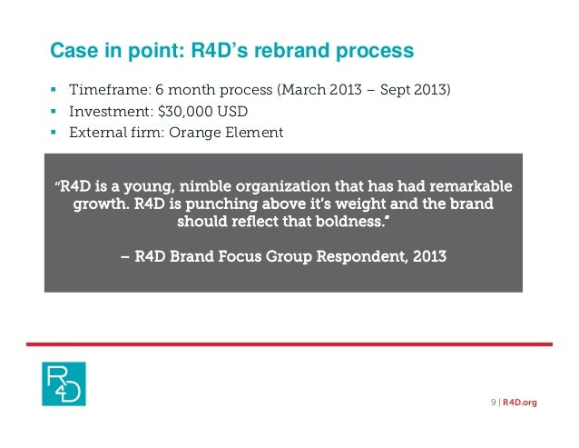 Case in point: R4D's rebrand process 9 | R4D.org  Timeframe: 6 month process (March 2013 – Sept 2013)  Investment: $30,0...