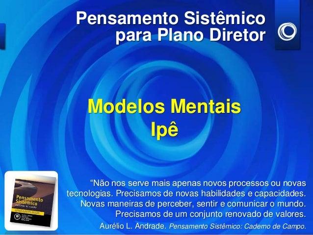 """Pensamento Sistêmico      para Plano Diretor     Modelos Mentais           Ipê      """"Não nos serve mais apenas novos proce..."""
