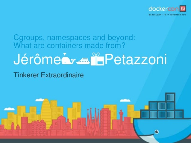 Cgroups, namespaces and beyond: What are containers made from? Jérôme🐳🚢📦Petazzoni Tinkerer Extraordinaire