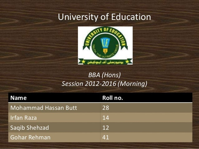 University of Education  BBA (Hons)  Session 2012-2016 (Morning)  Name Roll no.  Mohammad Hassan Butt 28  Irfan Raza 14  S...