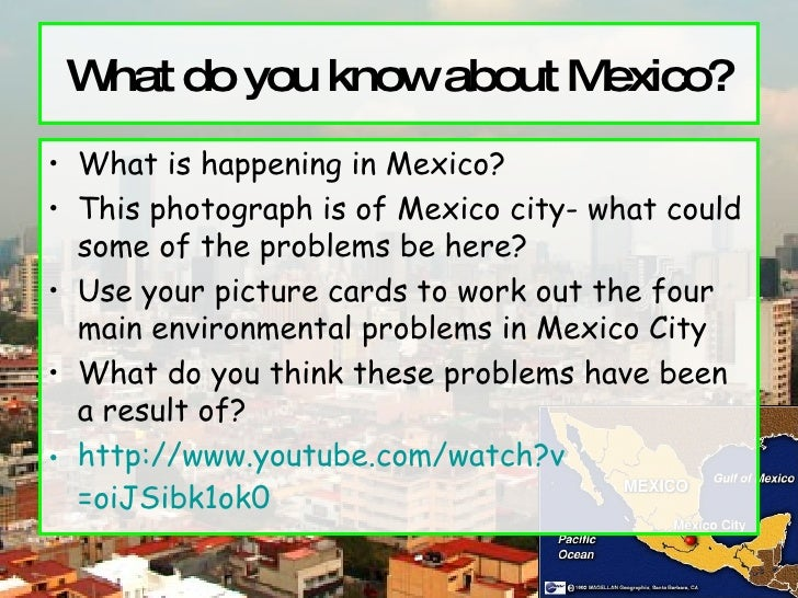 What do you know about Mexico? <ul><li>What is happening in Mexico? </li></ul><ul><li>This photograph is of Mexico city- w...