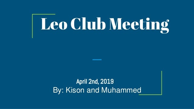Leo Club Meeting April 2nd, 2019 By: Kison and Muhammed