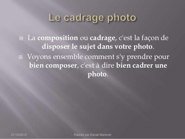        La composition ou cadrage, cest la façon de                 disposer le sujet dans votre photo.            Voyons...