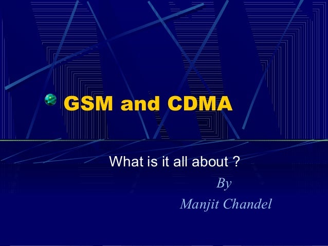 GSM and CDMA What is it all about ? By Manjit Chandel