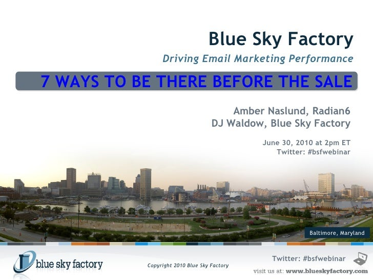 Baltimore, Maryland Blue Sky Factory Driving Email Marketing Performance 7 WAYS TO BE THERE BEFORE THE SALE Amber Naslund,...