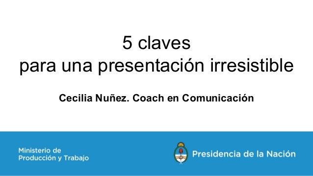 5 claves para una presentación irresistible Cecilia Nuñez. Coach en Comunicación