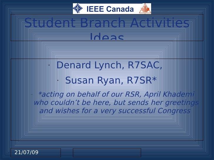 Student Branch Activities             Ideas              •   Denard Lynch, R7SAC,                  •   Susan Ryan, R7SR*  ...